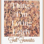 Fall Favorites- What I'm Loving Lately