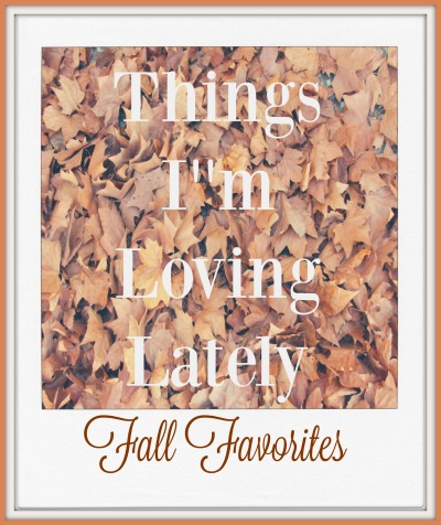 What I'm Loving Lately- Fall Edition